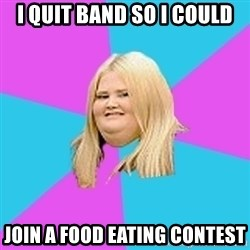 Fat Girl - I quit band so i could join a food eating contest
