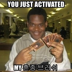 You just activated my trap card - YOU JUST ACTIVATED MY 혼종 브러쉬