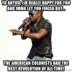 Imma Let you finish kanye west - Yo antifa, I;m really happy for you and Imma let you finish but... the American colonists had the best revolution of all time!