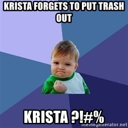 Success Kid - Krista forgets to put trash out Krista ?!#%