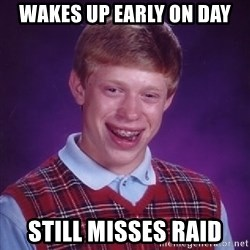 Bad Luck Brian - Wakes up early on day Still misses raid