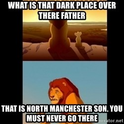 Lion King Shadowy Place - What is that dark place over there father That is North manchester son. You must never go there