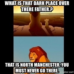 Lion King Shadowy Place - What is that dark place over there father.? That is North Manchester. You must never go there.
