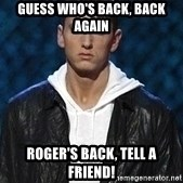 Eminem - Guess WHO's BACK, BACK AGAIN ROGER's BACK, TELL A FRIEND!
