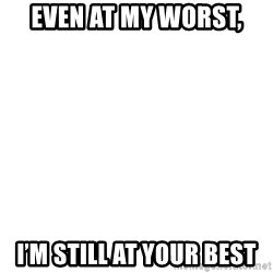 Blank Meme - even at my worst, I'M STILL AT YOUR BEST
