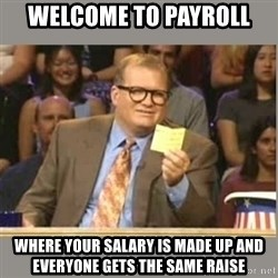 Welcome to Whose Line - Welcome to payroll where your salary is made up and everyone gets the same raise