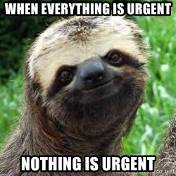 Sarcastic Sloth - when everything is urgent nothing is urgent