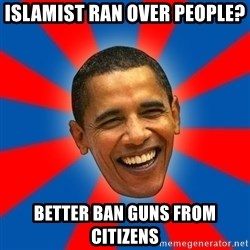 Obama - Islamist ran over people? Better ban guns from citizens