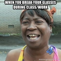 Ain`t nobody got time fot dat - When you break your glasses during class/work
