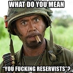 """Tropic Thunder Downey - What do you mean """"You fucking reservisTs""""?"""