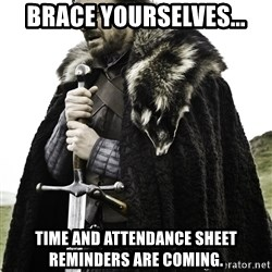 Ned Stark - Brace yourselves... Time and attendance sheet reminders are coming.