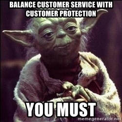 Advice Yoda - BALANCE CUSTOMER SERVICE WITH CUSTOMER PROTECTION YOU MUST