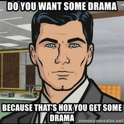 Archer - Do you want some drama because that's hox you get some drama