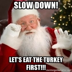 Santa claus - Slow Down! Let's eat the turkey first!!!
