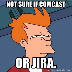 Futurama Fry - not sure if comcast or jira.