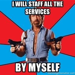 Chuck Norris  - I will staff all the services by myself