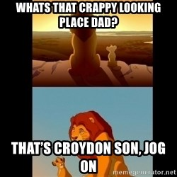Lion King Shadowy Place - WHATS THAT CRAPPY LOOKING PLACE DAD? That's croydon son, jog on