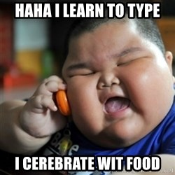 fat chinese kid - HAHA I learn to type i cerebrate wit food