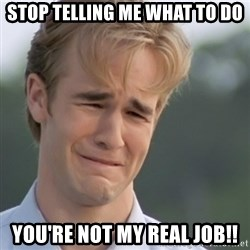 Dawson's Creek - Stop telling me what to do you're not my real job!!