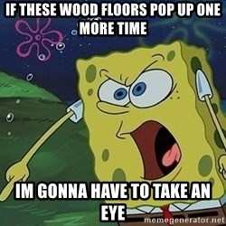 Spongebob Rage - If these wood floors pop up one more time im gonna have to take an eye
