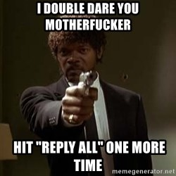 """Jules Pulp Fiction - I double dare you motherfucker   Hit """"REPLY ALL"""" ONE MORE TIME"""