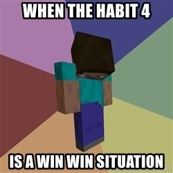 Depressed Minecraft Guy - WHen the Habit 4 is a win win situation