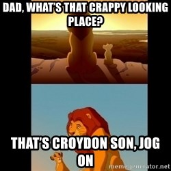 Lion King Shadowy Place - Dad, what's that crappy looking place? That's croydon son, jog on