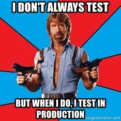 Chuck Norris  - I don't always test but when I do, I test in production