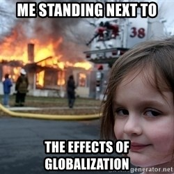 Disaster Girl - me standing next to the effects of globalization