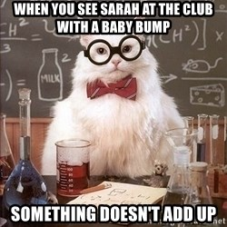 Chemistry Cat - when you see sarah at the club with a baby bump something doesn't add up