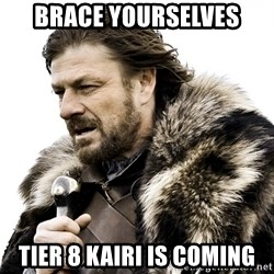 Brace yourself - BRACE YOURSElves TIER 8 KAIRI IS COMING