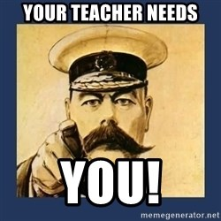 your country needs you - YOUR TEACHER NEEDS YOU!