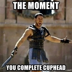 GLADIATOR - The moment  you complete cuphead