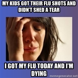 woman crying - My kids got their flu shots and didn'T shed a tear I got my flu today and i'm dying
