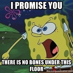 Spongebob Rage - I promise you  There is no bones under this floor
