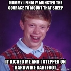 Bad Luck Brian - Mommy I finally Munster the Courage to mount that sheep It kicked me and I stepped on barbwire barefoot