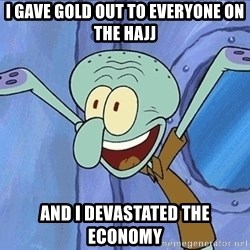 Guess What Squidward - I gave gold out to everyone on the hajj and i devastated the economy