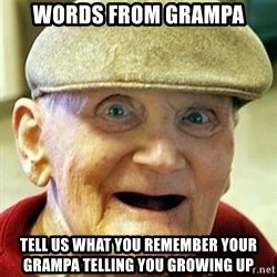 Old man no teeth - Words From Grampa Tell Us What You Remember Your Grampa telling you growing up