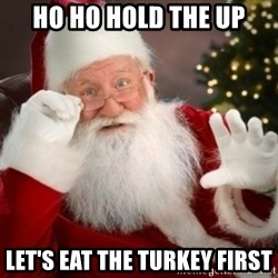 Santa claus - Ho ho hold the up Let's eat the turkey first