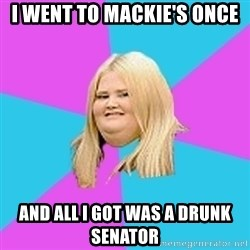 Fat Girl - I went to MACKIE's OnCE And all I got was a drunk Senator