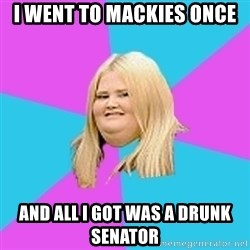 Fat Girl - I wEnt To MACKIEs ONCE And ALL I GOT WAS A DRUNK SENATOR