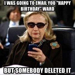 """Hillary Text - I WAS GOING TO EMAIL YOU """"Happy BIRTHDAY"""" Ward BUt SOMEBODY DELETED IT"""