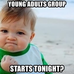 fist pump baby - Young Adults Group Starts tonight?