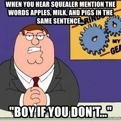 "Grinds My Gears Peter Griffin - when you hear squealer mention the words Apples, Milk, and pigs in the same sentence... ""Boy if you don't..."""