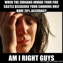 First World Problems - when the zorgans invade your fire castle becasuse your cannons only have 20% accuracy am i right guys