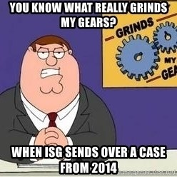 Grinds My Gears Peter Griffin - you know what really grinds my gears? When ISG sends over a case from 2014