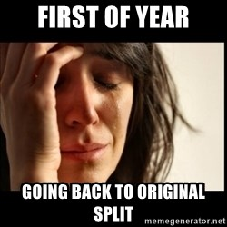 First World Problems - First of year Going back to Original split