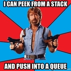 Chuck Norris  - I CAN PEEK FROM A STACK AND PUSH INTO A QUEUE