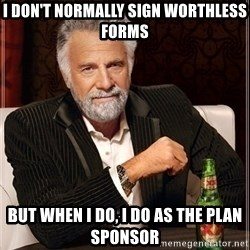 Most Interesting Man - I don't normally sign worthless forms but when I do, i do as the plan sponsor