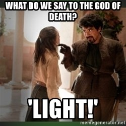 What do we say to the god of death ?  - What do we say to the god of Death? 'LIGHT!'